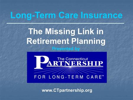 Long-Term Care Insurance The Missing Link in Retirement Planning Presented by www.CTpartnership.org.
