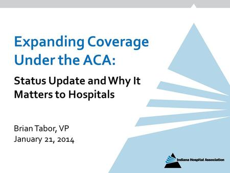 Expanding Coverage Under the ACA: Status Update and Why It Matters to Hospitals Brian Tabor, VP January 21, 2014.