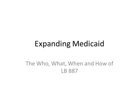 Expanding Medicaid The Who, What, When and How of LB 887.