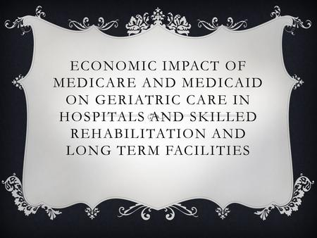 ECONOMIC IMPACT OF MEDICARE AND MEDICAID ON GERIATRIC CARE IN HOSPITALS AND SKILLED REHABILITATION AND LONG TERM FACILITIES.