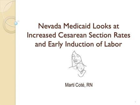 Nevada Medicaid Looks at Increased Cesarean Section Rates and Early Induction of Labor Marti Coté, RN 1.