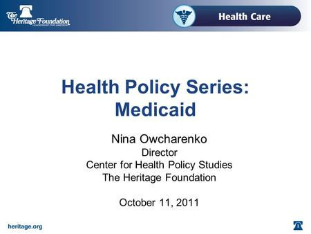 1 Health Policy Series: Medicaid Nina Owcharenko Director Center for Health Policy Studies The Heritage Foundation October 11, 2011.