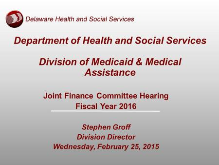 Department of Health and Social Services Division of Medicaid & Medical Assistance Joint Finance Committee Hearing Fiscal Year 2016 Stephen Groff Division.