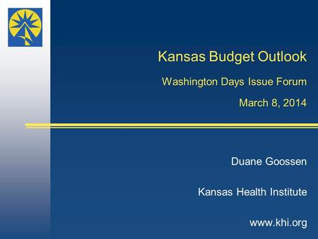 Kansas Budget Outlook Washington Days Issue Forum March 8, 2014 Duane Goossen Kansas Health Institute www.khi.org.