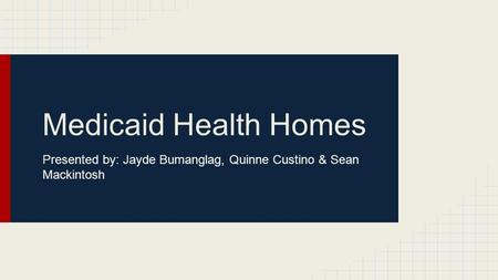 Medicaid Health Homes Presented by: Jayde Bumanglag, Quinne Custino & Sean Mackintosh.