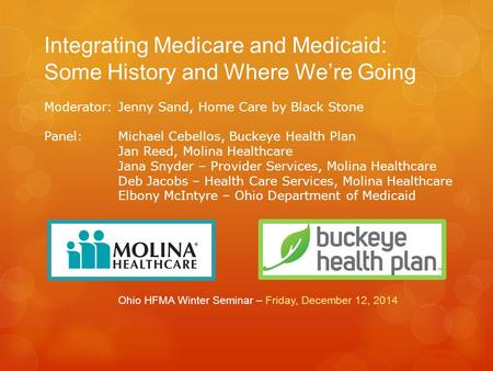 Integrating Medicare and Medicaid: Some History and Where We're Going Ohio HFMA Winter Seminar – Friday, December 12, 2014 Moderator: Jenny Sand, Home.