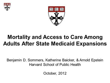 Mortality and Access to Care Among Adults After State Medicaid Expansions Benjamin D. Sommers, Katherine Baicker, & Arnold Epstein Harvard School of Public.