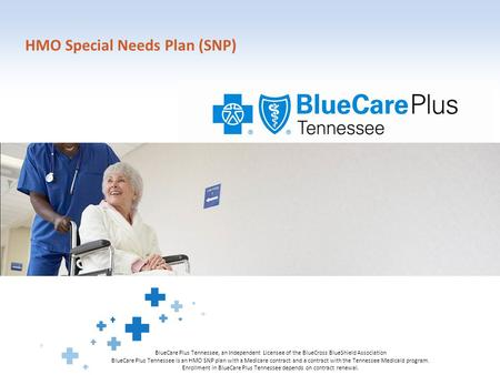 HMO Special Needs Plan (SNP) BlueCare Plus Tennessee, an Independent Licensee of the BlueCross BlueShield Association BlueCare Plus Tennessee is an HMO.