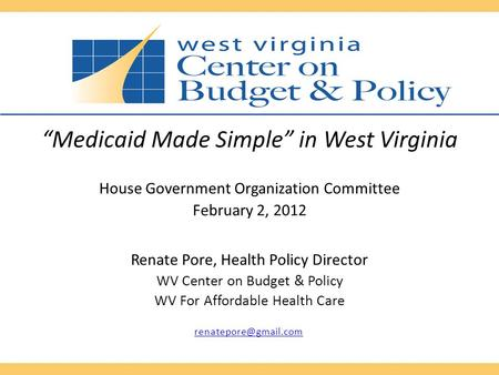 """Medicaid Made Simple"" in West Virginia House Government Organization Committee February 2, 2012 Renate Pore, Health Policy Director WV Center on Budget."