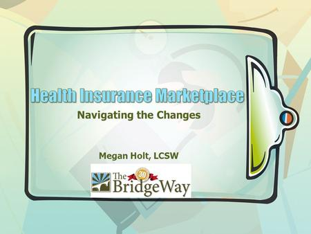 Navigating the Changes Megan Holt, LCSW. Key Points I am One of You… I Did Not Write This Law… I Often Do Not Understand It Either... I am Not the Expert…