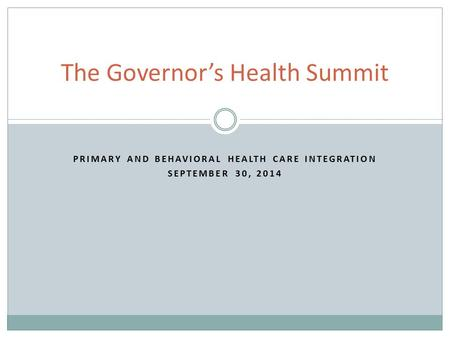 PRIMARY AND BEHAVIORAL HEALTH CARE INTEGRATION SEPTEMBER 30, 2014 The Governor's Health Summit.