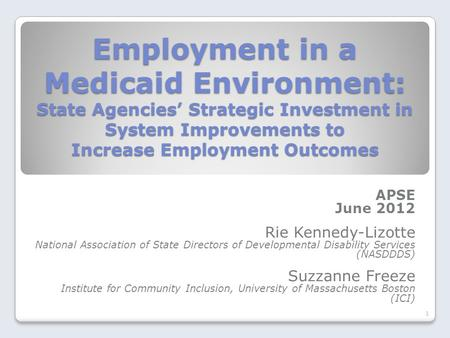 Employment in a Medicaid Environment: State Agencies' Strategic Investment in System Improvements to Increase Employment Outcomes APSE June 2012 Rie Kennedy-Lizotte.