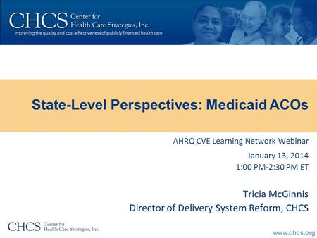 Www.chcs.org AHRQ CVE Learning Network Webinar January 13, 2014 1:00 PM-2:30 PM ET Tricia McGinnis Director of Delivery System Reform, CHCS State-Level.