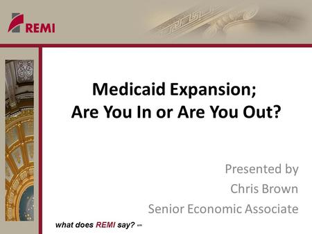 What does REMI say? sm Medicaid Expansion; Are You In or Are You Out? Presented by Chris Brown Senior Economic Associate.