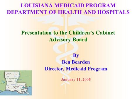 LOUISIANA MEDICAID PROGRAM DEPARTMENT OF HEALTH AND HOSPITALS Presentation to the Children's Cabinet Advisory Board By Ben Bearden Director, Medicaid Program.