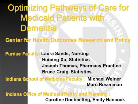 Optimizing Pathways of Care for Medicaid Patients with Dementia Center for Health Outcomes Research and Policy Purdue Faculty: Purdue Faculty: Laura Sands,