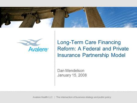 Avalere Health LLC | The intersection of business strategy and public policy Long-Term Care Financing Reform: A Federal and Private Insurance Partnership.