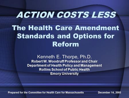 Prepared for the Committee for Health Care for Massachusetts December 14, 2005 ACTION COSTS LESS The Health Care Amendment Standards and Options for Reform.