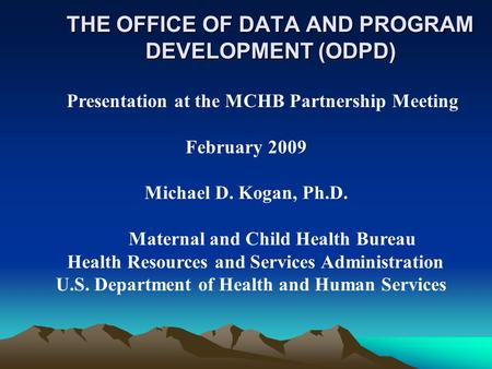 THE OFFICE OF DATA AND PROGRAM DEVELOPMENT (ODPD) Presentation at the MCHB Partnership Meeting February 2009 Michael D. Kogan, Ph.D. Maternal and Child.