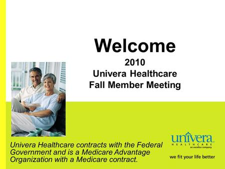 Welcome 2010 Univera Healthcare Fall Member Meeting Univera Healthcare contracts with the Federal Government and is a Medicare Advantage Organization with.
