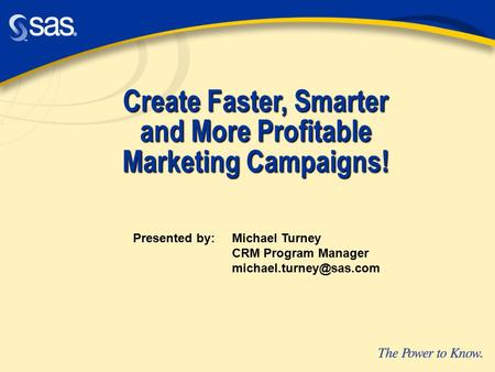 Create Faster, Smarter and More Profitable Marketing Campaigns! Presented by: Michael Turney CRM Program Manager