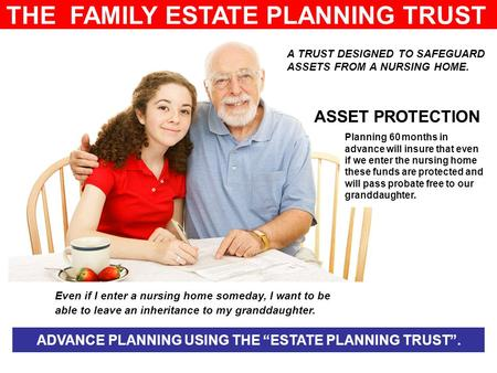 THE FAMILY ESTATE PLANNING TRUST A TRUST DESIGNED TO SAFEGUARD ASSETS FROM A NURSING HOME. Even if I enter a nursing home someday, I want to be able to.