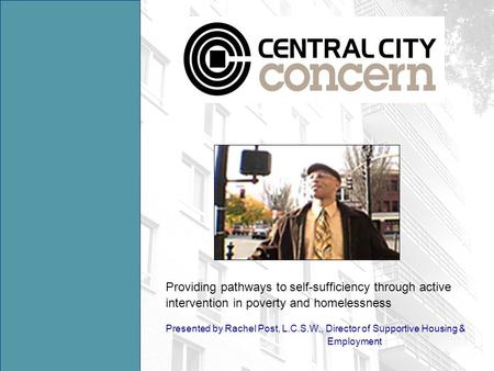 Providing pathways to self-sufficiency through active intervention in poverty and homelessness Presented by Rachel Post, L.C.S.W., Director of Supportive.