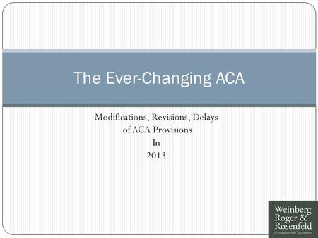 Modifications, Revisions, Delays of ACA Provisions In 2013 The Ever-Changing ACA.
