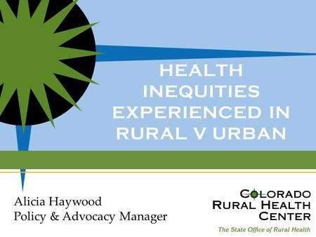 HEALTH INEQUITIES EXPERIENCED IN RURAL V URBAN Alicia Haywood Policy & Advocacy Manager.