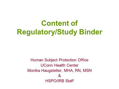 Content of Regulatory/Study Binder Human Subject Protection Office UConn Health Center Monika Haugstetter, MHA, RN, MSN & HSPO/IRB Staff.