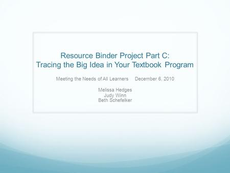 Resource Binder Project Part C: Tracing the Big Idea in Your Textbook Program Meeting the Needs of All Learners December 6, 2010 Melissa Hedges Judy Winn.