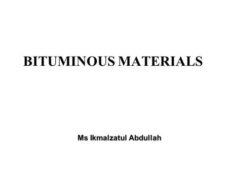 Ms Ikmalzatul Abdullah BITUMINOUS MATERIALS. Definitions: Binder: A material used to hold solid particles together, i.e. bitumen or tar. Bitumen: A heavy.