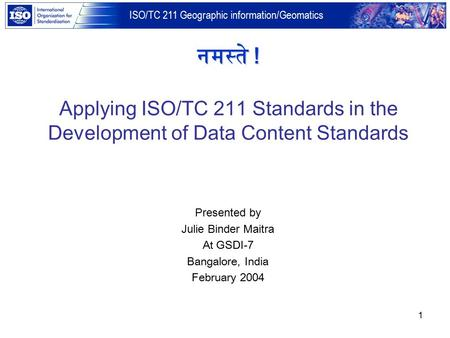 ISO/TC 211 Geographic information/Geomatics 1 Presented by Julie Binder Maitra At GSDI-7 Bangalore, India February 2004 नमस्ते ! Applying ISO/TC 211 Standards.