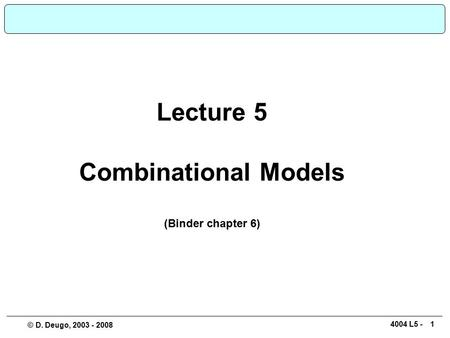 14004 L5 - © D. Deugo, 2003 - 2008 Lecture 5 Combinational Models (Binder chapter 6)