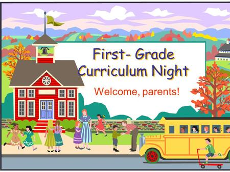 First- Grade Curriculum Night Welcome, parents!. Welcome to First Grade!  We will introduce you to first grade and our procedures.  Please feel free.