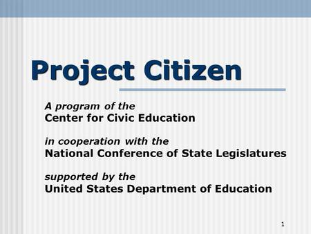 1 Project Citizen A program of the Center for Civic Education in cooperation with the National Conference of State Legislatures supported by the United.