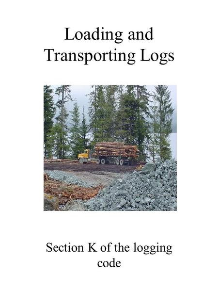 Loading and Transporting Logs Section K of the logging code.