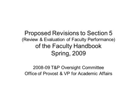 Proposed Revisions to Section 5 (Review & Evaluation of Faculty Performance) of the Faculty Handbook Spring, 2009 2008-09 T&P Oversight Committee Office.