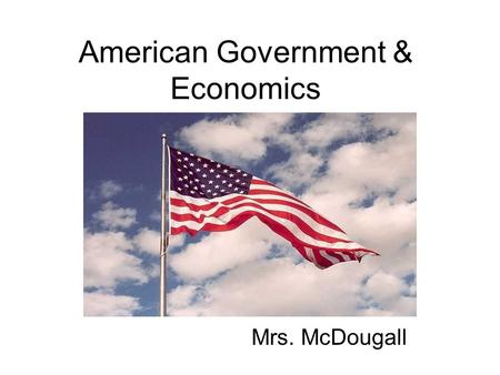 American Government & Economics Mrs. McDougall. Hello and Welcome to American Government and Economics. These two classes are worth 10 credits (5 credits.
