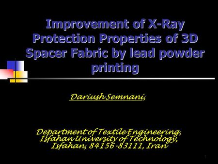 1 Improvement of <strong>X</strong>-<strong>Ray</strong> Protection Properties of 3D Spacer Fabric by lead powder printing Dariush Semnani, Department of Textile Engineering, Isfahan University.