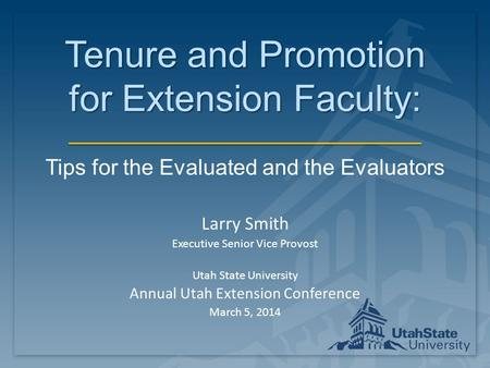 Tenure and Promotion for Extension Faculty: Tips for the Evaluated and the Evaluators Larry Smith Executive Senior Vice Provost Utah State University Annual.