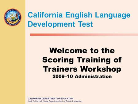 CALIFORNIA DEPARTMENT OF EDUCATION Jack O'Connell, State Superintendent of Public Instruction Welcome to the Scoring Training of Trainers Workshop 2009–10.