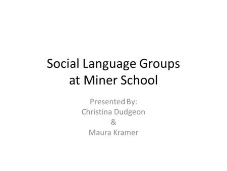 Social Language Groups at Miner School Presented By: Christina Dudgeon & Maura Kramer.