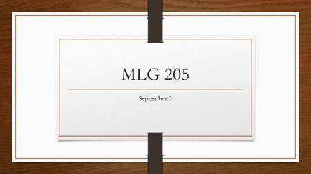 MLG 205 September 3. Check Homework How to be a better Student 1-5 Find and bring a copy of syllabi from any other classes you are taking this Fall. Buy.