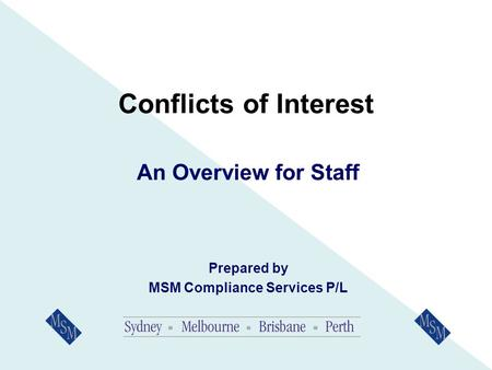 Conflicts of Interest An Overview for Staff Prepared by MSM Compliance Services P/L.