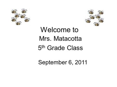 Welcome to Mrs. Matacotta 5 th Grade Class September 6, 2011.