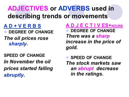 ADJECTIVES or ADVERBS used in describing trends or movements A D + V E R B S DEGREE OF CHANGE The oil prices rose sharply. SPEED OF CHANGE In November.