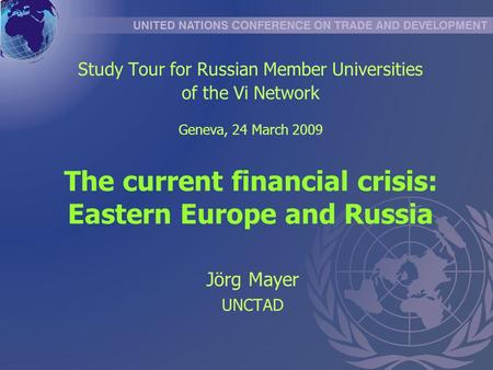 The current financial crisis: Eastern Europe and Russia Jörg Mayer UNCTAD Study Tour for Russian Member Universities of the Vi Network Geneva, 24 March.