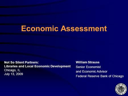Economic Assessment William Strauss Senior Economist and Economic Advisor Federal Reserve Bank of Chicago Not So Silent Partners: Libraries and Local Economic.