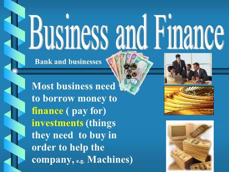 Most business need to borrow money to finance ( pay for) investments (things they need to buy in order to help the company, e.g. Machines) Bank and businesses.